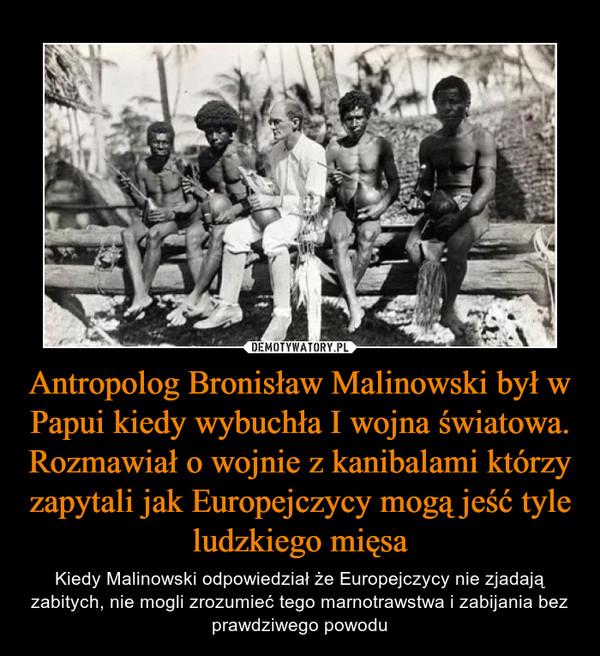Antropolog Bronisław Malinowski był w Papui kiedy wybuchła I wojna światowa. Rozmawiał o wojnie z kanibalami którzy zapytali jak Europejczycy mogą jeść tyle ludzkiego mięsa – Kiedy Malinowski odpowiedział że Europejczycy nie zjadają zabitych, nie mogli zrozumieć tego marnotrawstwa i zabijania bez prawdziwego powodu