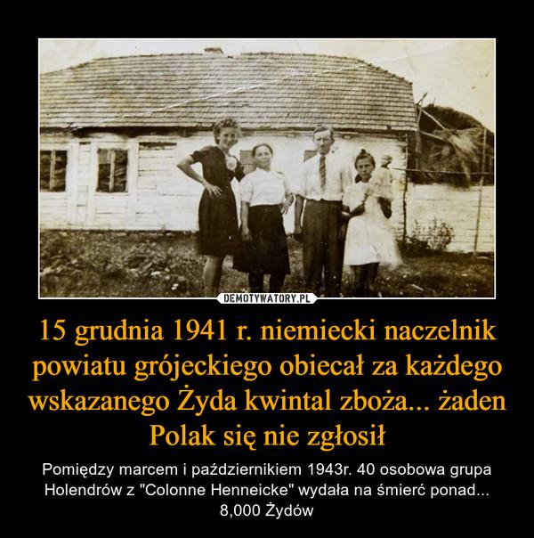 """15 grudnia 1941 r. niemiecki naczelnik powiatu grójeckiego obiecał za każdego wskazanego Żyda kwintal zboża... żaden Polak się nie zgłosił – Pomiędzy marcem i październikiem 1943r. 40 osobowa grupa Holendrów z """"Colonne Henneicke"""" wydała na śmierć ponad... 8,000 Żydów"""