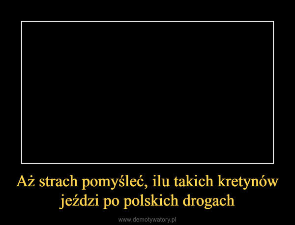 Aż strach pomyśleć, ilu takich kretynów jeździ po polskich drogach –