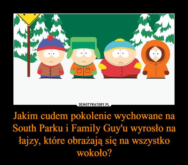 Jakim cudem pokolenie wychowane na South Parku i Family Guy'u wyrosło na łajzy, które obrażają się na wszystko wokoło? –