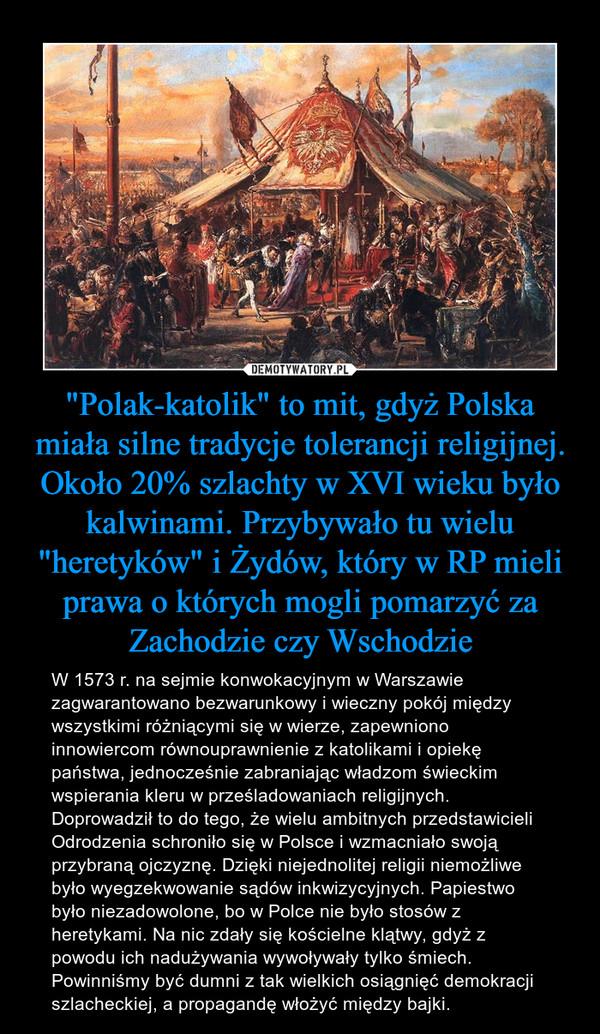 """""""Polak-katolik"""" to mit, gdyż Polska miała silne tradycje tolerancji religijnej. Około 20% szlachty w XVI wieku było kalwinami. Przybywało tu wielu """"heretyków"""" i Żydów, który w RP mieli prawa o których mogli pomarzyć za Zachodzie czy Wschodzie – W 1573 r. na sejmie konwokacyjnym w Warszawie zagwarantowano bezwarunkowy i wieczny pokój między wszystkimi różniącymi się w wierze, zapewniono innowiercom równouprawnienie z katolikami i opiekę państwa, jednocześnie zabraniając władzom świeckim wspierania kleru w prześladowaniach religijnych. Doprowadził to do tego, że wielu ambitnych przedstawicieli Odrodzenia schroniło się w Polsce i wzmacniało swoją przybraną ojczyznę. Dzięki niejednolitej religii niemożliwe było wyegzekwowanie sądów inkwizycyjnych. Papiestwo było niezadowolone, bo w Polce nie było stosów z heretykami. Na nic zdały się kościelne klątwy, gdyż z powodu ich nadużywania wywoływały tylko śmiech. Powinniśmy być dumni z tak wielkich osiągnięć demokracji szlacheckiej, a propagandę włożyć między bajki."""