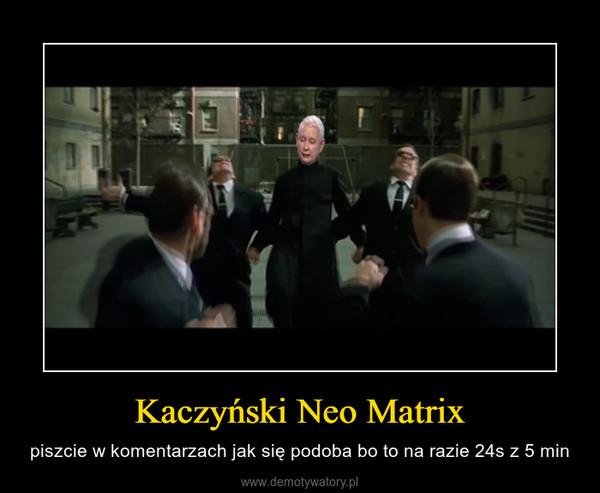 Kaczyński Neo Matrix – piszcie w komentarzach jak się podoba bo to na razie 24s z 5 min
