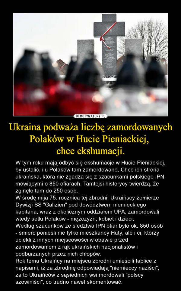 """Ukraina podważa liczbę zamordowanych Polaków w Hucie Pieniackiej, chce ekshumacji. – W tym roku mają odbyć się ekshumacje w Hucie Pieniackiej, by ustalić, ilu Polaków tam zamordowano. Chce ich strona ukraińska, która nie zgadza się z szacunkami polskiego IPN, mówiącymi o 850 ofiarach. Tamtejsi historycy twierdzą, że zginęło tam do 250 osób.W środę mija 75. rocznica tej zbrodni. Ukraińscy żołnierze Dywizji SS """"Galizien"""" pod dowództwem niemieckiego kapitana, wraz z okolicznym oddziałem UPA, zamordowali wtedy setki Polaków - mężczyzn, kobiet i dzieci.Według szacunków ze śledztwa IPN ofiar było ok. 850 osób - śmierć ponieśli nie tylko mieszkańcy Huty, ale i ci, którzy uciekli z innych miejscowości w obawie przed zamordowaniem z rąk ukraińskich nacjonalistów i podburzanych przez nich chłopów.Rok temu Ukraińcy na miejscu zbrodni umieścili tablice z napisami, iż za zbrodnię odpowiadają """"niemieccy naziści"""", za to Ukraińców z sąsiednich wsi mordowali """"polscy szowiniści"""", co trudno nawet skomentować."""