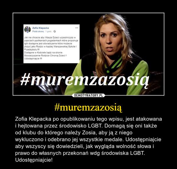 #muremzazosią – Zofia Klepacka po opublikowaniu tego wpisu, jest atakowana i hejtowana przez środowisko LGBT. Domagą się oni także od klubu do którego należy Zosia, aby ją z niego wykluczono i odebrano jej wszystkie medale. Udostępniajcie aby wszyscy się dowiedzieli, jak wygląda wolność słowa i prawo do własnych przekonań wdg środowiska LGBT.Udostępniajcie!