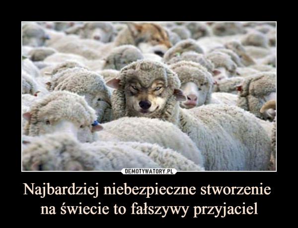 Najbardziej niebezpieczne stworzenie na świecie to fałszywy przyjaciel –