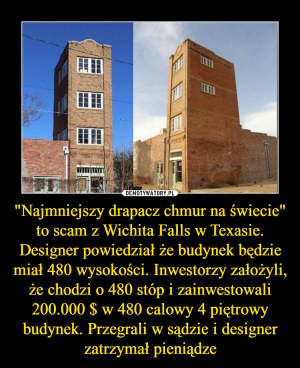 """""""Najmniejszy drapacz chmur na świecie"""" to scam z Wichita Falls w Texasie. Designer powiedział że budynek będzie miał 480 wysokości. Inwestorzy założyli, że chodzi o 480 stóp i zainwestowali 200.000 $ w 480 calowy 4 piętrowy budynek. Przegrali w sądzie i designer zatrzymał pieniądze –"""