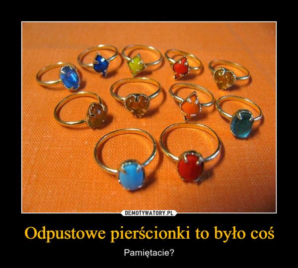 Odpustowe pierścionki to było coś – Pamiętacie?