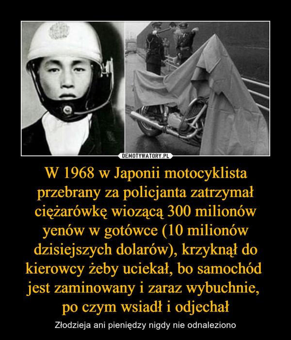 W 1968 w Japonii motocyklista przebrany za policjanta zatrzymał ciężarówkę wiozącą 300 milionów yenów w gotówce (10 milionów dzisiejszych dolarów), krzyknął do kierowcy żeby uciekał, bo samochód jest zaminowany i zaraz wybuchnie, po czym wsiadł i odjechał – Złodzieja ani pieniędzy nigdy nie odnaleziono