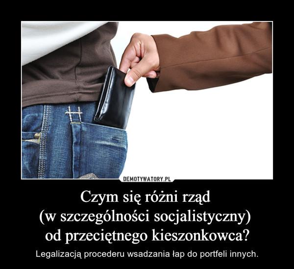 Czym się różni rząd (w szczególności socjalistyczny) od przeciętnego kieszonkowca? – Legalizacją procederu wsadzania łap do portfeli innych.