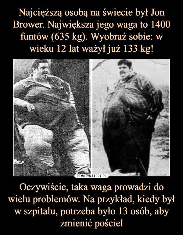 Oczywiście, taka waga prowadzi do wielu problemów. Na przykład, kiedy był w szpitalu, potrzeba było 13 osób, aby zmienić pościel –