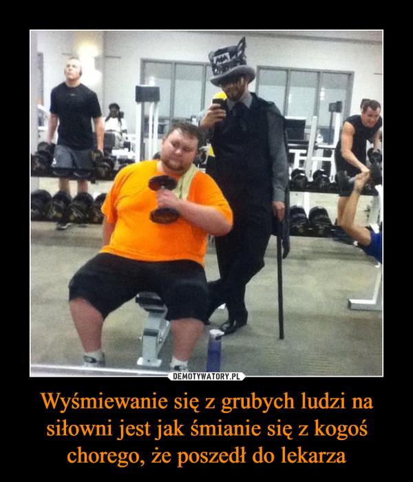 Wyśmiewanie się z grubych ludzi na siłowni jest jak śmianie się z kogoś chorego, że poszedł do lekarza –