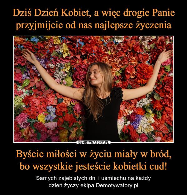 Byście miłości w życiu miały w bród,bo wszystkie jesteście kobietki cud! – Samych zajebistych dni i uśmiechu na każdydzień życzy ekipa Demotywatory.pl
