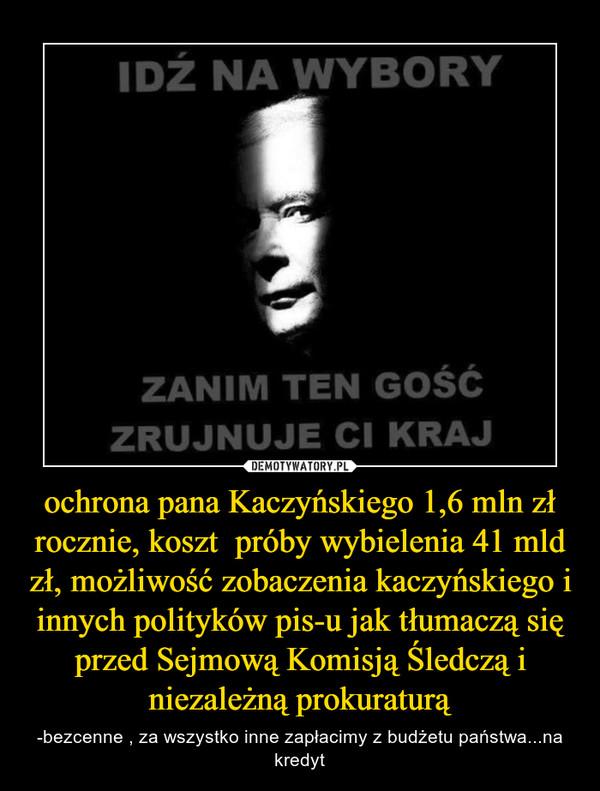 ochrona pana Kaczyńskiego 1,6 mln zł rocznie, koszt  próby wybielenia 41 mld zł, możliwość zobaczenia kaczyńskiego i innych polityków pis-u jak tłumaczą się przed Sejmową Komisją Śledczą i niezależną prokuraturą – -bezcenne , za wszystko inne zapłacimy z budżetu państwa...na kredyt