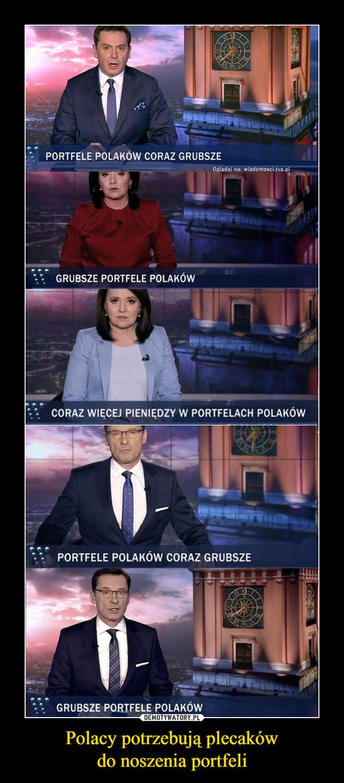 Polacy potrzebują plecakówdo noszenia portfeli –  PORTFELE POLAKÓW CORAZ GRUBSZEOgladaj na: wiadomosci.tvp.olGRUBSZE PORTFELE POLAKóWCORAZ WIĘCEJ PIENIĘDZY W PORTFELACH POLAKÓWPORTFELE POLAKÓW CORAZ GRUBSZEGRUBSZE PORTFELE POLAKÓW