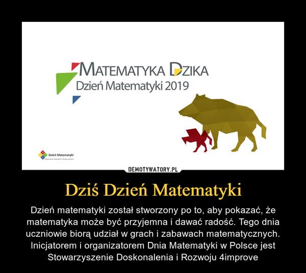 Dziś Dzień Matematyki – Dzień matematyki został stworzony po to, aby pokazać, że matematyka może być przyjemna i dawać radość. Tego dnia uczniowie biorą udział w grach i zabawach matematycznych. Inicjatorem i organizatorem Dnia Matematyki w Polsce jest Stowarzyszenie Doskonalenia i Rozwoju 4improve