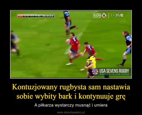 Kontuzjowany rugbysta sam nastawia sobie wybity bark i kontynuuje grę – A piłkarza wystarczy musnąć i umiera