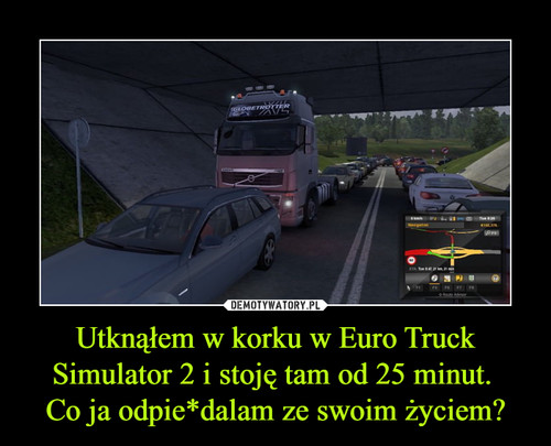 Utknąłem w korku w Euro Truck Simulator 2 i stoję tam od 25 minut.  Co ja odpie*dalam ze swoim życiem?