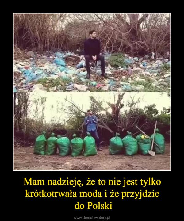 Mam nadzieję, że to nie jest tylko krótkotrwała moda i że przyjdzie do Polski –