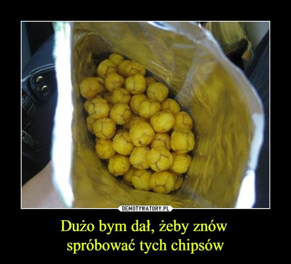 Dużo bym dał, żeby znów spróbować tych chipsów –