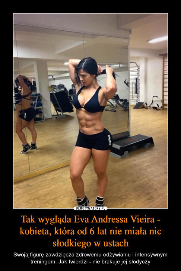 Tak wygląda Eva Andressa Vieira - kobieta, która od 6 lat nie miała nic słodkiego w ustach – Swoją figurę zawdzięcza zdrowemu odżywianiu i intensywnym treningom. Jak twierdzi - nie brakuje jej słodyczy