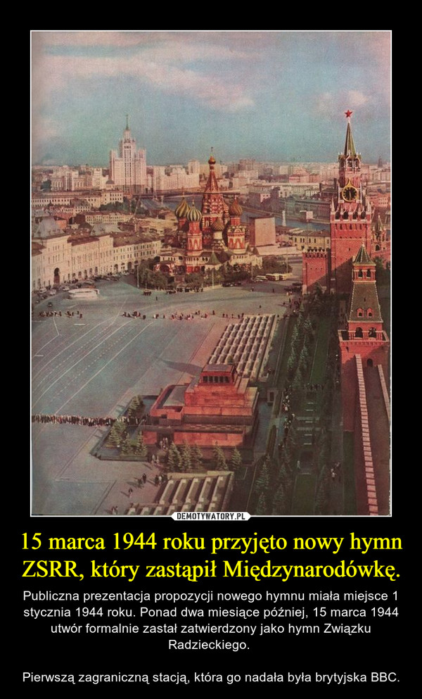 15 marca 1944 roku przyjęto nowy hymn ZSRR, który zastąpił Międzynarodówkę. – Publiczna prezentacja propozycji nowego hymnu miała miejsce 1 stycznia 1944 roku. Ponad dwa miesiące później, 15 marca 1944 utwór formalnie zastał zatwierdzony jako hymn Związku Radzieckiego. Pierwszą zagraniczną stacją, która go nadała była brytyjska BBC.