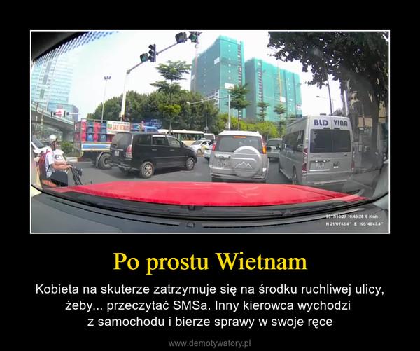Po prostu Wietnam – Kobieta na skuterze zatrzymuje się na środku ruchliwej ulicy, żeby... przeczytać SMSa. Inny kierowca wychodzi z samochodu i bierze sprawy w swoje ręce