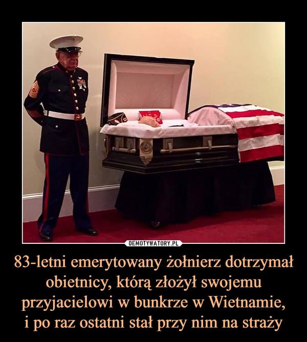 83-letni emerytowany żołnierz dotrzymał obietnicy, którą złożył swojemu przyjacielowi w bunkrze w Wietnamie,i po raz ostatni stał przy nim na straży –
