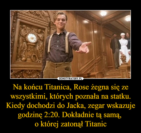 Na końcu Titanica, Rose żegna się ze wszystkimi, których poznała na statku. Kiedy dochodzi do Jacka, zegar wskazuje godzinę 2:20. Dokładnie tą samą, o której zatonął Titanic –