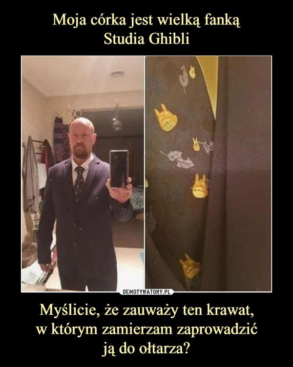 Myślicie, że zauważy ten krawat,w którym zamierzam zaprowadzićją do ołtarza? –