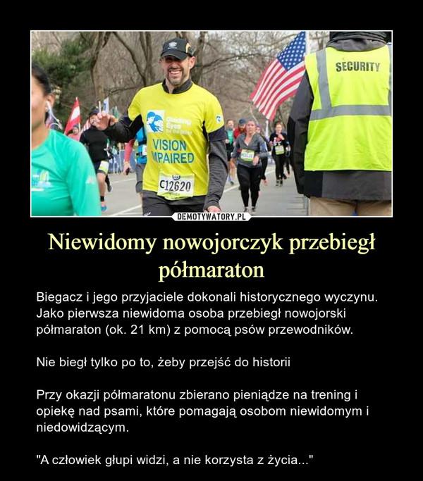 """Niewidomy nowojorczyk przebiegł półmaraton – Biegacz i jego przyjaciele dokonali historycznego wyczynu. Jako pierwsza niewidoma osoba przebiegł nowojorski półmaraton (ok. 21 km) z pomocą psów przewodników.Nie biegł tylko po to, żeby przejść do historiiPrzy okazji półmaratonu zbierano pieniądze na trening i opiekę nad psami, które pomagają osobom niewidomym i niedowidzącym.""""A człowiek głupi widzi, a nie korzysta z życia..."""""""
