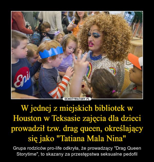 """W jednej z miejskich bibliotek w Houston w Teksasie zajęcia dla dzieci prowadził tzw. drag queen, określający się jako """"Tatiana Mala Nina"""" – Grupa rodziców pro-life odkryła, że prowadzący """"Drag Queen Storytime"""", to skazany za przestępstwa seksualne pedofil"""