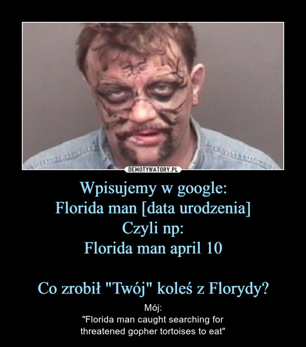 "Wpisujemy w google:Florida man [data urodzenia]Czyli np:Florida man april 10Co zrobił ""Twój"" koleś z Florydy? – Mój:""Florida man caught searching forthreatened gopher tortoises to eat"""