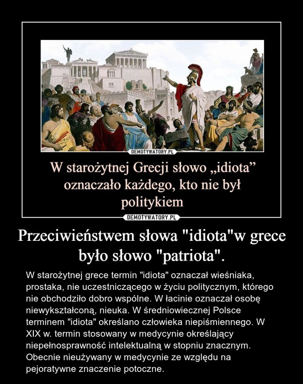 """Przeciwieństwem słowa """"idiota""""w grece było słowo """"patriota"""". – W starożytnej grece termin """"idiota"""" oznaczał wieśniaka, prostaka, nie uczestniczącego w życiu politycznym, którego nie obchodziło dobro wspólne. W łacinie oznaczał osobę niewykształconą, nieuka. W średniowiecznej Polsce terminem """"idiota"""" określano człowieka niepiśmiennego. W XIX w. termin stosowany w medycynie określający niepełnosprawność intelektualną w stopniu znacznym. Obecnie nieużywany w medycynie ze względu na pejoratywne znaczenie potoczne."""