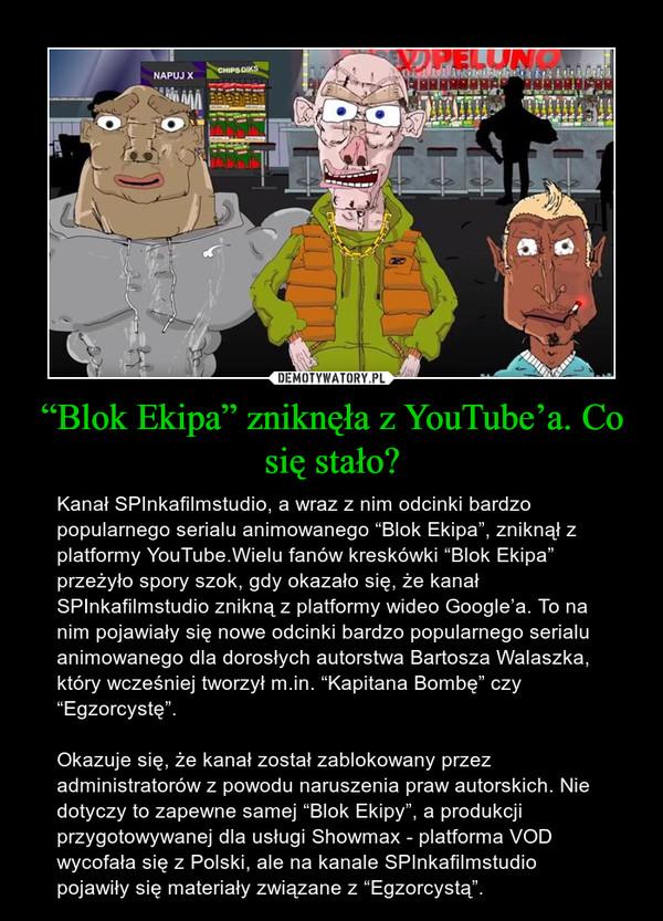 """""""Blok Ekipa"""" zniknęła z YouTube'a. Co się stało? – Kanał SPInkafilmstudio, a wraz z nim odcinki bardzo popularnego serialu animowanego """"Blok Ekipa"""", zniknął z platformy YouTube.Wielu fanów kreskówki """"Blok Ekipa"""" przeżyło spory szok, gdy okazało się, że kanał SPInkafilmstudio znikną z platformy wideo Google'a. To na nim pojawiały się nowe odcinki bardzo popularnego serialu animowanego dla dorosłych autorstwa Bartosza Walaszka, który wcześniej tworzył m.in. """"Kapitana Bombę"""" czy """"Egzorcystę"""".Okazuje się, że kanał został zablokowany przez administratorów z powodu naruszenia praw autorskich. Nie dotyczy to zapewne samej """"Blok Ekipy"""", a produkcji przygotowywanej dla usługi Showmax - platforma VOD wycofała się z Polski, ale na kanale SPInkafilmstudio pojawiły się materiały związane z """"Egzorcystą""""."""