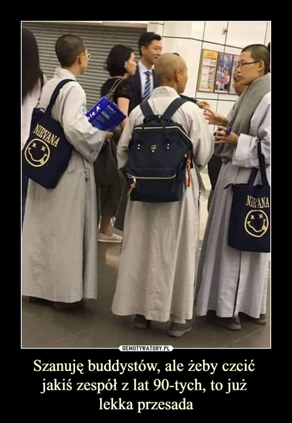 Szanuję buddystów, ale żeby czcić jakiś zespół z lat 90-tych, to już lekka przesada –