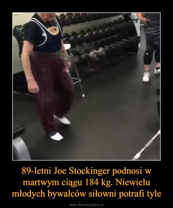 89-letni Joe Stockinger podnosi w martwym ciągu 184 kg. Niewielu młodych bywalców siłowni potrafi tyle –