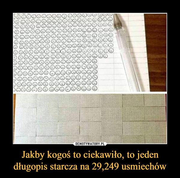 Jakby kogoś to ciekawiło, to jeden długopis starcza na 29,249 usmiechów –