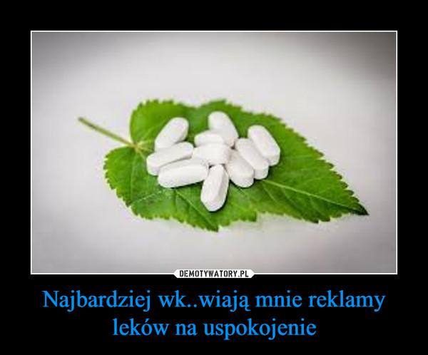 Najbardziej wk..wiają mnie reklamy leków na uspokojenie –