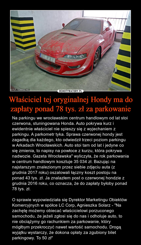 """Właściciel tej oryginalnej Hondy ma do zapłaty ponad 78 tys. zł za parkowanie – Na parkingu we wrocławskim centrum handlowym od lat stoi czerwona, stuningowana Honda. Auto pokrywa kurz i ewidentnie właściciel nie spieszy się z wyjechaniem z parkingu. A parkometr tyka. Sprawa czerwonej hondy jest zagadką dla każdego, kto odwiedził trzeci poziom parkingu w Arkadach Wrocławskich. Auto stoi tam od lat i jedyne co się zmienia, to napisy na powłoce z kurzu, która pokrywa nadwozie. Gazeta Wrocławska"""" wyliczyła, że rok parkowania w centrum handlowym kosztuje 35 034 zł. Bazując na najstarszym znalezionym przez siebie zdjęciu auta (z grudnia 2017 roku) oszalowali łączny koszt postoju na ponad 43 tys. zł. Ja znalazłem post o czerwonej hondzie z grudnia 2016 roku, co oznacza, że do zapłaty byłoby ponad 78 tys. zł.O sprawie wypowiedziała się Dyrektor Marketingu Obiektów Komercyjnych w spółce LC Corp, Agnieszka Solarz - """"Na zachętę możemy obiecać właścicielowi porzuconego samochodu, że jeżeli zgłosi się do nas i odholuje auto, to nie obciążymy go rachunkiem za parkowanie, który mógłbym przekroczyć nawet wartość samochodu. Drogą wyjątku wystarczy, że dokona opłaty za zgubiony bilet parkingowy. To 50 zł"""""""