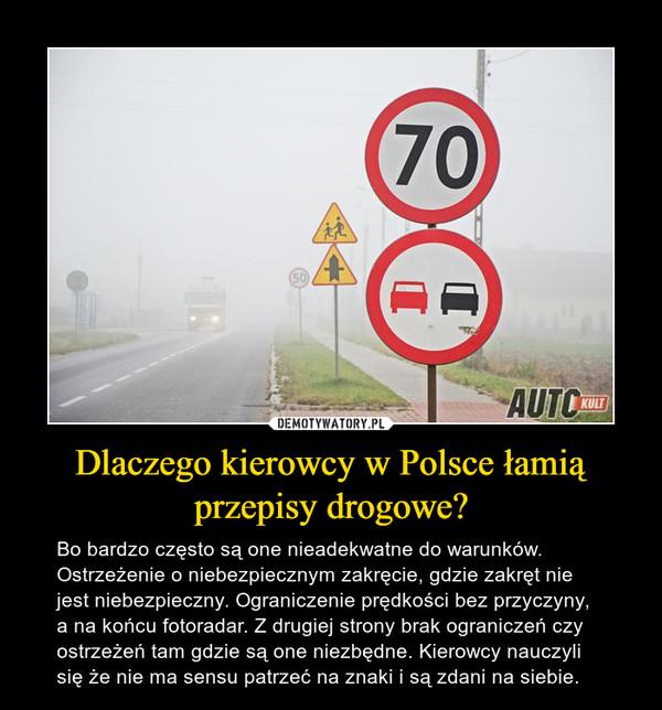 Dlaczego kierowcy w Polsce łamią przepisy drogowe? – Bo bardzo często są one nieadekwatne do warunków. Ostrzeżenie o niebezpiecznym zakręcie, gdzie zakręt nie jest niebezpieczny. Ograniczenie prędkości bez przyczyny, a na końcu fotoradar. Z drugiej strony brak ograniczeń czy ostrzeżeń tam gdzie są one niezbędne. Kierowcy nauczyli się że nie ma sensu patrzeć na znaki i są zdani na siebie.