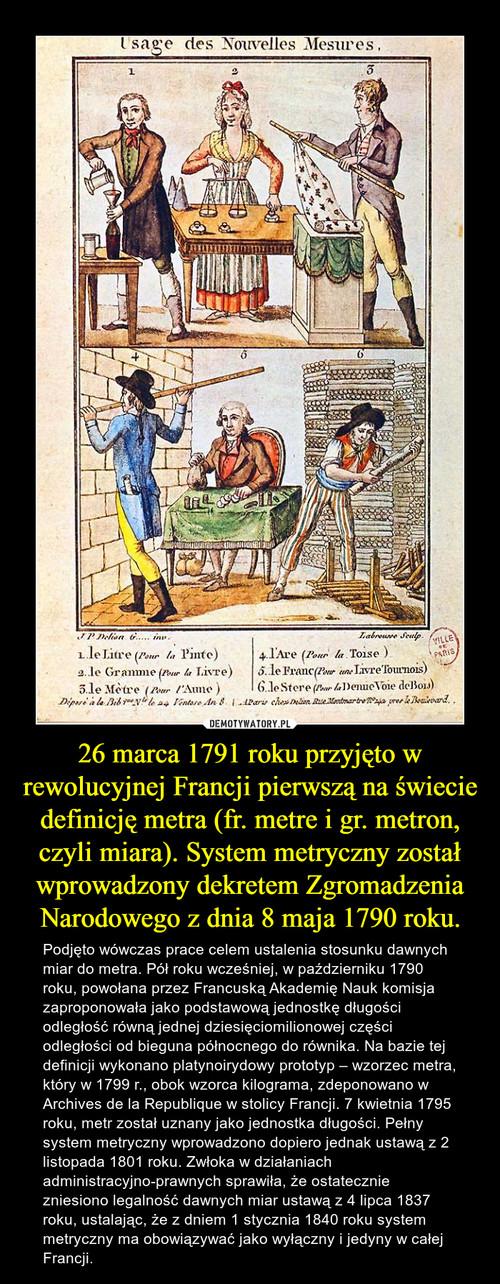 26 marca 1791 roku przyjęto w rewolucyjnej Francji pierwszą na świecie definicję metra (fr. metre i gr. metron, czyli miara). System metryczny został wprowadzony dekretem Zgromadzenia Narodowego z dnia 8 maja 1790 roku.