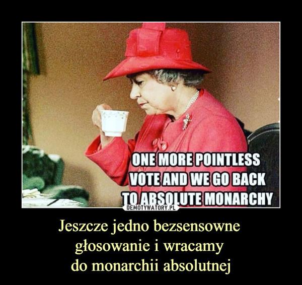 Jeszcze jedno bezsensowne głosowanie i wracamy do monarchii absolutnej –  ONE MORE POINTLESSVOTE AND WE GO BACKTOABSOLUTE MONARCHY