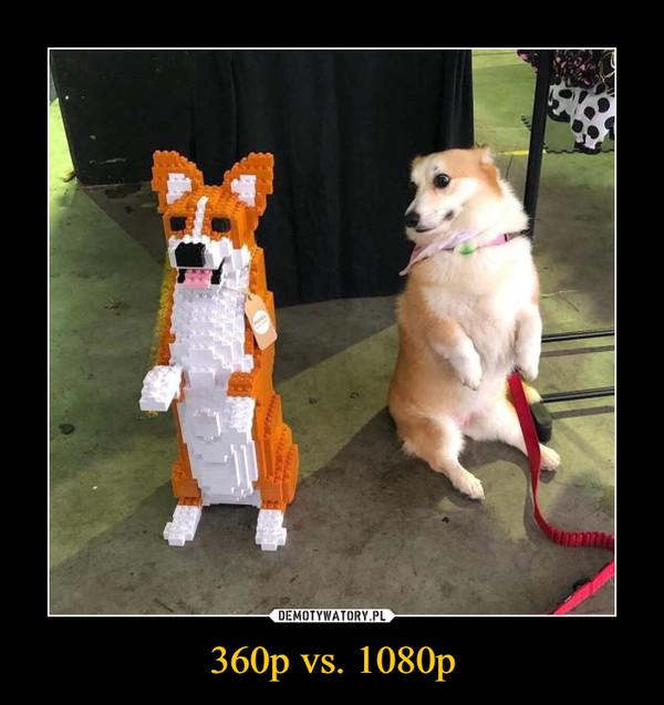 360p vs. 1080p –