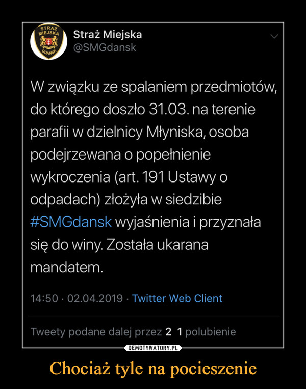 Chociaż tyle na pocieszenie –  MIEJSKA Straż Miejska @SMGdansk GOAN+ W związku ze spalaniem przedmiotów, do którego doszło 31.03. na terenie parafii w dzielnicy Młyniska, osoba podejrzewana o popełnienie wykroczenia (art. 191 Ustawy o odpadach) złożyła w siedzibie #SMGdansk wyjaśnienia i przyznała się do winy. Została ukarana mandatem. 14:50 • 02.04.2019