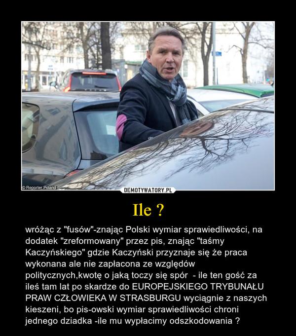 """Ile ? – wróżąc z """"fusów""""-znając Polski wymiar sprawiedliwości, na dodatek """"zreformowany"""" przez pis, znając """"taśmy Kaczyńskiego"""" gdzie Kaczyński przyznaje się że praca wykonana ale nie zapłacona ze względów politycznych,kwotę o jaką toczy się spór  - ile ten gość za ileś tam lat po skardze do EUROPEJSKIEGO TRYBUNAŁU PRAW CZŁOWIEKA W STRASBURGU wyciągnie z naszych kieszeni, bo pis-owski wymiar sprawiedliwości chroni jednego dziadka -ile mu wypłacimy odszkodowania ?"""