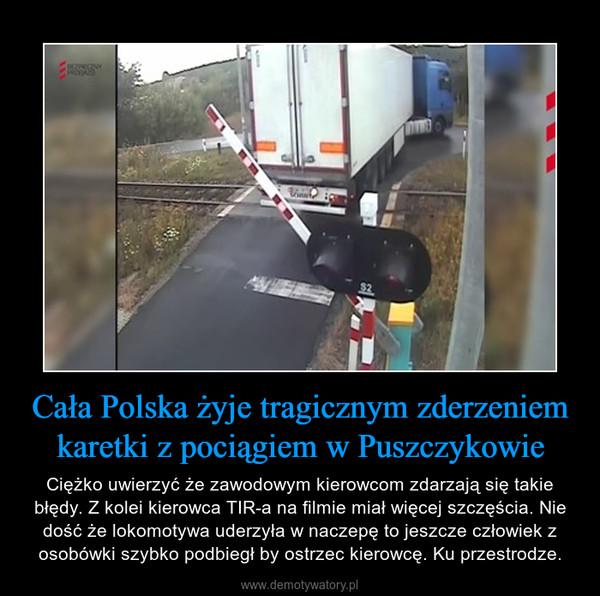 Cała Polska żyje tragicznym zderzeniem karetki z pociągiem w Puszczykowie – Ciężko uwierzyć że zawodowym kierowcom zdarzają się takie błędy. Z kolei kierowca TIR-a na filmie miał więcej szczęścia. Nie dość że lokomotywa uderzyła w naczepę to jeszcze człowiek z osobówki szybko podbiegł by ostrzec kierowcę. Ku przestrodze.