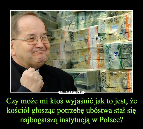 Czy może mi ktoś wyjaśnić jak to jest, że kościół głosząc potrzebę ubóstwa stał się najbogatszą instytucją w Polsce? –