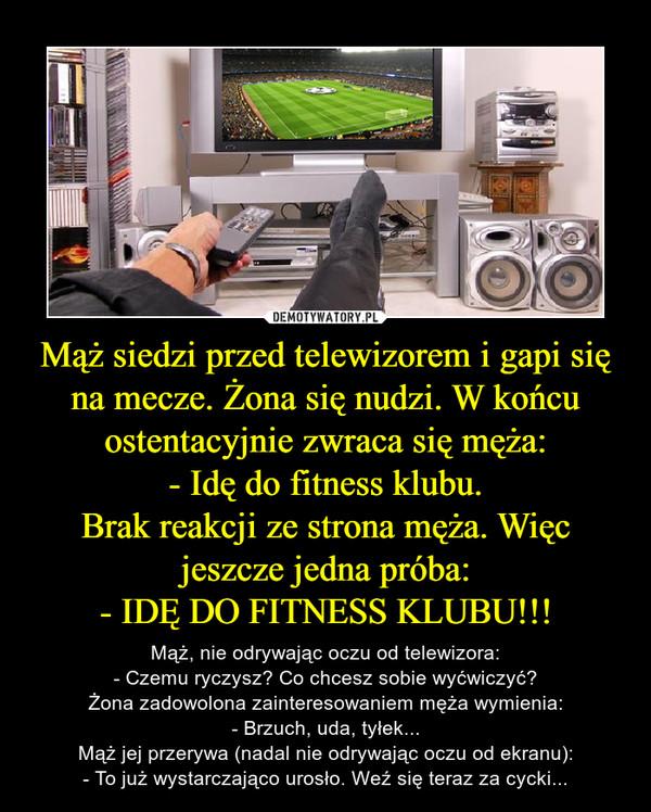 Mąż siedzi przed telewizorem i gapi się na mecze. Żona się nudzi. W końcu ostentacyjnie zwraca się męża:- Idę do fitness klubu.Brak reakcji ze strona męża. Więc jeszcze jedna próba:- IDĘ DO FITNESS KLUBU!!! – Mąż, nie odrywając oczu od telewizora:- Czemu ryczysz? Co chcesz sobie wyćwiczyć?Żona zadowolona zainteresowaniem męża wymienia:- Brzuch, uda, tyłek...Mąż jej przerywa (nadal nie odrywając oczu od ekranu):- To już wystarczająco urosło. Weź się teraz za cycki...
