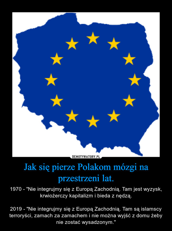 """Jak się pierze Polakom mózgi na przestrzeni lat. – 1970 - """"Nie integrujmy się z Europą Zachodnią. Tam jest wyzysk, krwiożerczy kapitalizm i bieda z nędzą.2019 - """"Nie integrujmy się z Europą Zachodnią. Tam są islamscy terroryści, zamach za zamachem i nie można wyjść z domu żeby nie zostać wysadzonym."""""""