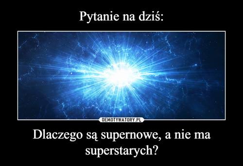 Pytanie na dziś: Dlaczego są supernowe, a nie ma superstarych?